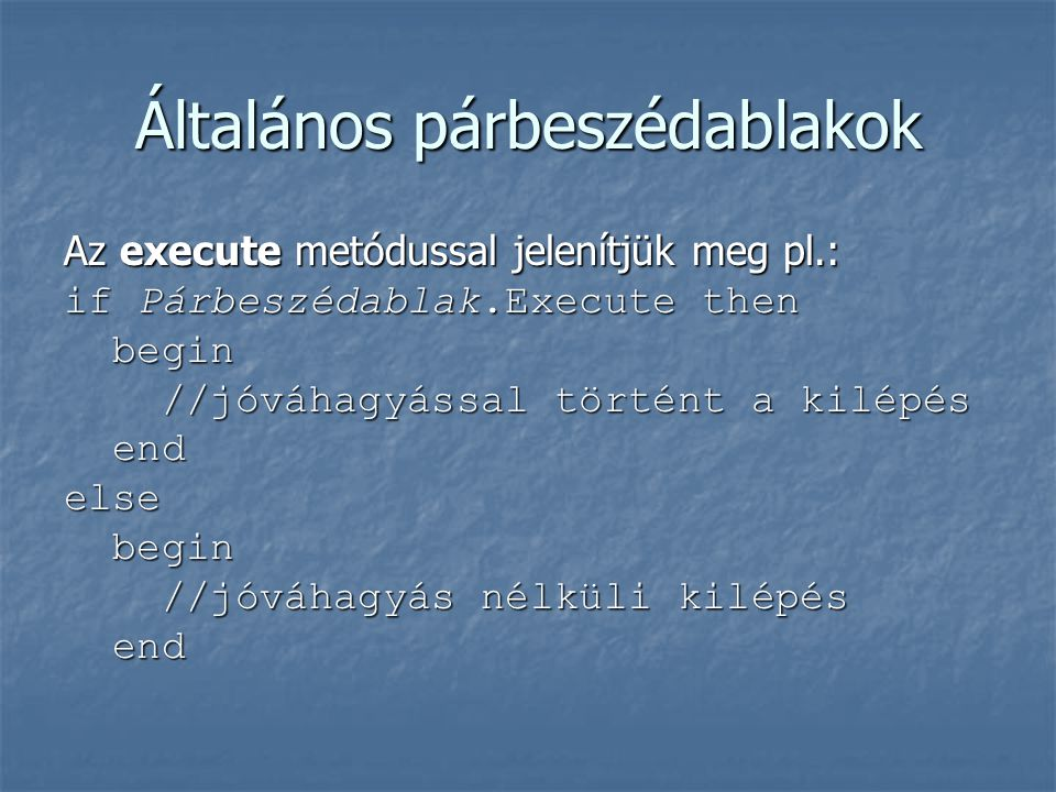 Általános párbeszédablakok Az execute metódussal jelenítjük meg pl.: if Párbeszédablak.Execute then begin begin //jóváhagyással történt a kilépés //jó