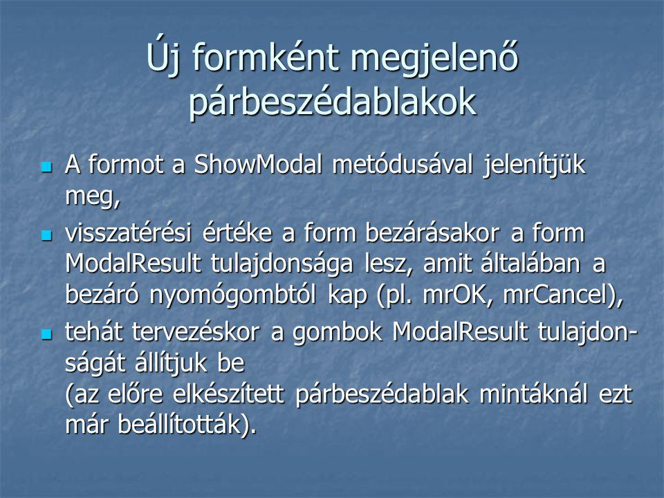 Új formként megjelenő párbeszédablakok A formot a ShowModal metódusával jelenítjük meg, A formot a ShowModal metódusával jelenítjük meg, visszatérési értéke a form bezárásakor a form ModalResult tulajdonsága lesz, amit általában a bezáró nyomógombtól kap (pl.
