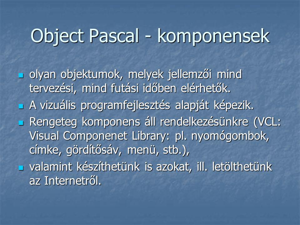 A vezérlők (form) fontosabb tulajdonságai TabStop, TabOrder TabStop, TabOrder Hint, ShowHint Hint, ShowHint Caption, (ne keverjük össze a Name-mel!) Caption, (ne keverjük össze a Name-mel!) FormStyle (fsNormal, fsMDIChild, fsMDIForm, fsStayOnTop) FormStyle (fsNormal, fsMDIChild, fsMDIForm, fsStayOnTop) Beállításuk: Beállításuk: tervezési időben (Objektum felügyelő) tervezési időben (Objektum felügyelő) futási időben (programban pl.: width:=400;) futási időben (programban pl.: width:=400;)