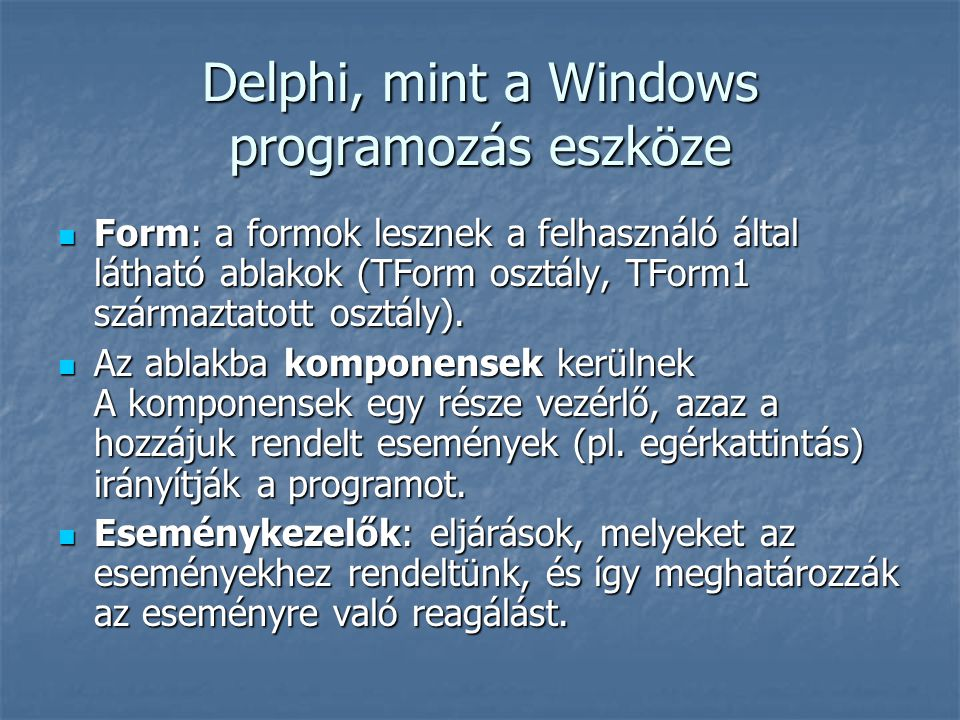 Delphi, mint a Windows programozás eszköze Form: a formok lesznek a felhasználó által látható ablakok (TForm osztály, TForm1 származtatott osztály).