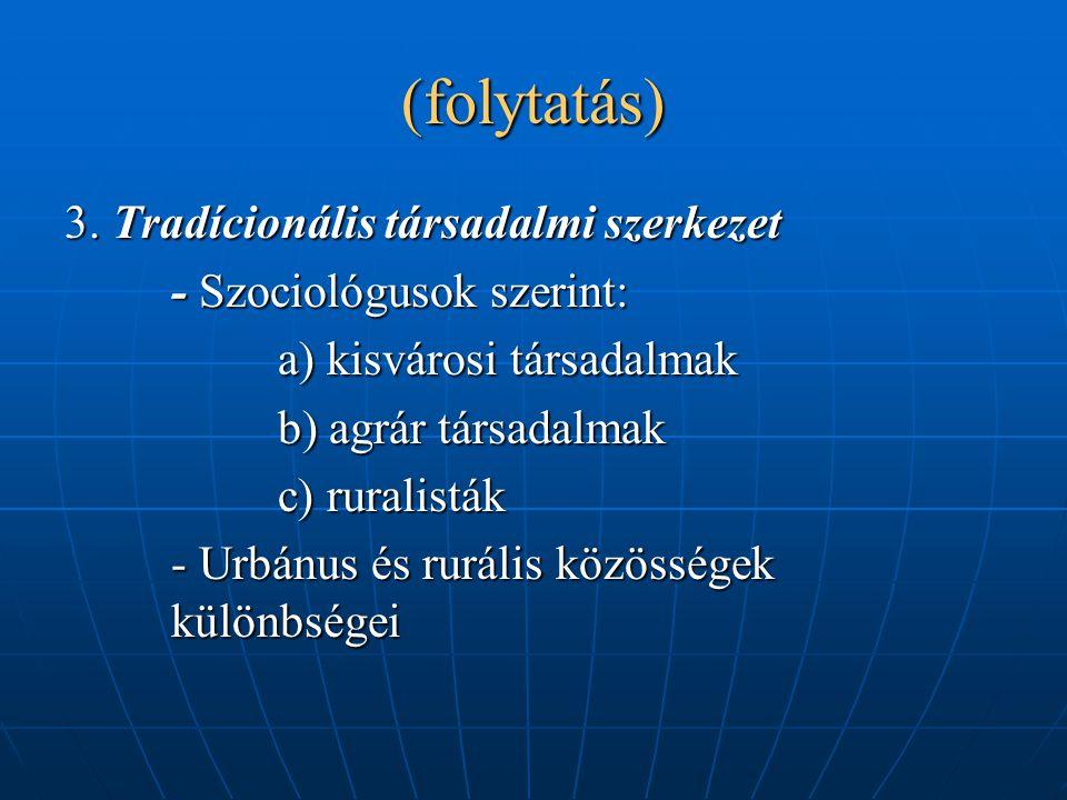 (folytatás) 3. Tradícionális társadalmi szerkezet - Szociológusok szerint: a) kisvárosi társadalmak b) agrár társadalmak c) ruralisták - Urbánus és ru