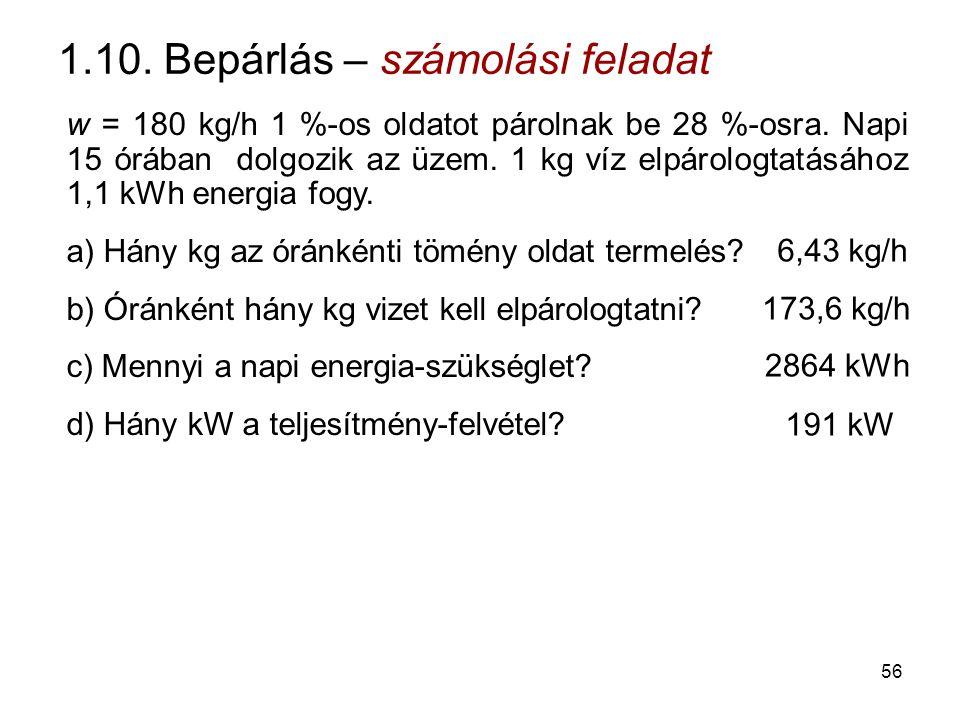 1.10. Bepárlás – számolási feladat w = 180 kg/h 1 %-os oldatot párolnak be 28 %-osra. Napi 15 órában dolgozik az üzem. 1 kg víz elpárologtatásához 1,1