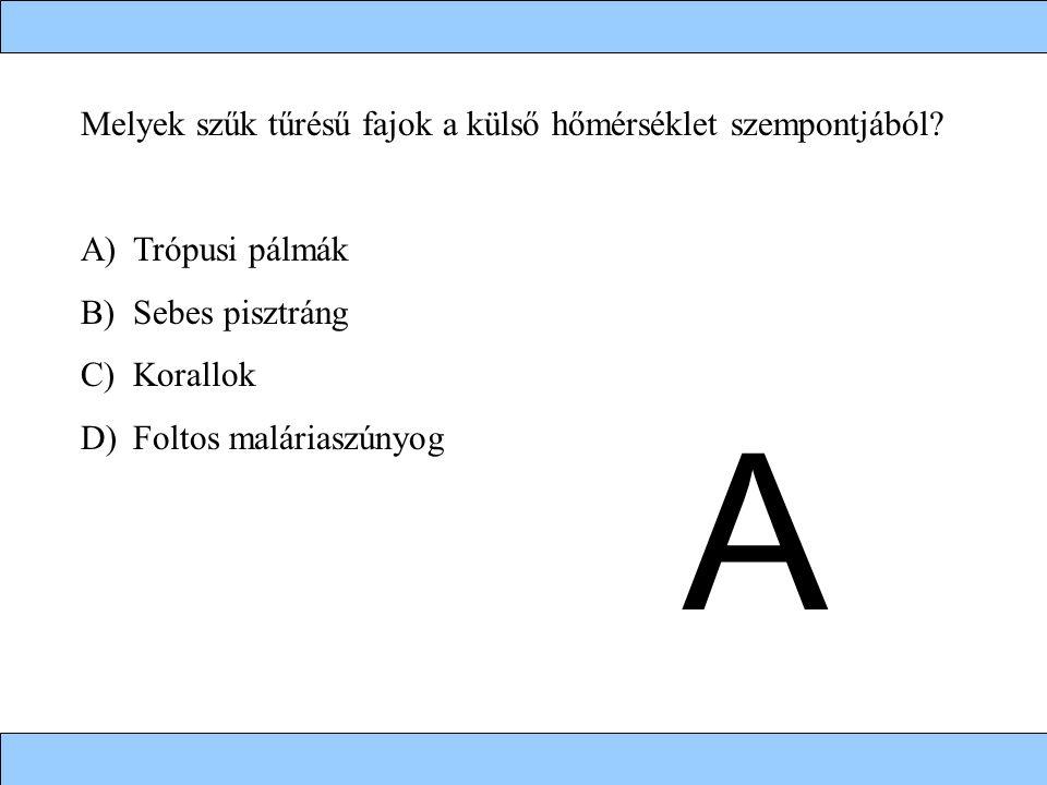 Melyek szűk tűrésű fajok a külső hőmérséklet szempontjából? A)Trópusi pálmák B)Sebes pisztráng C)Korallok D)Foltos maláriaszúnyog A