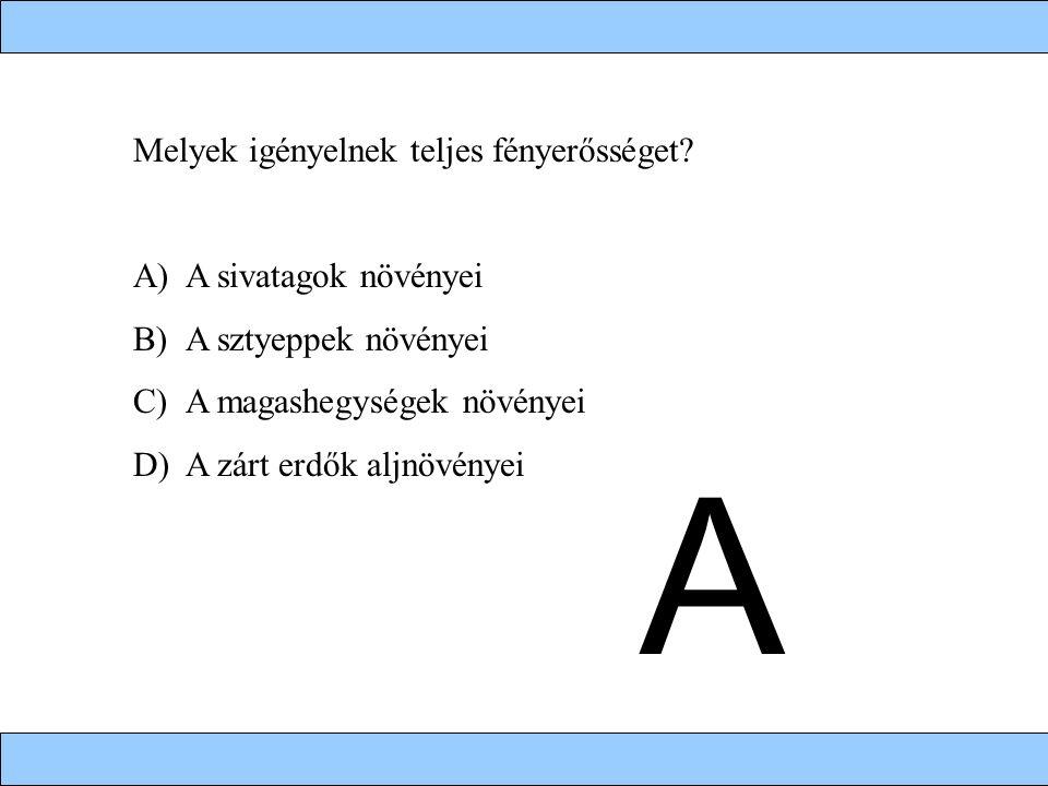 Melyek igényelnek teljes fényerősséget? A)A sivatagok növényei B)A sztyeppek növényei C)A magashegységek növényei D)A zárt erdők aljnövényei A