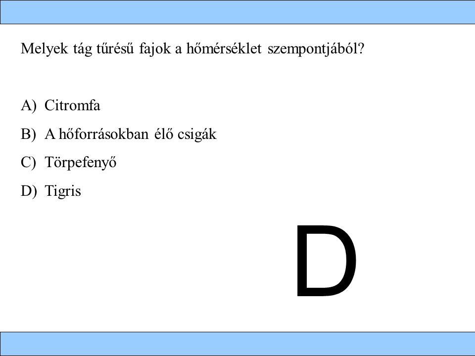 Melyek tág tűrésű fajok a hőmérséklet szempontjából? A)Citromfa B)A hőforrásokban élő csigák C)Törpefenyő D)Tigris D