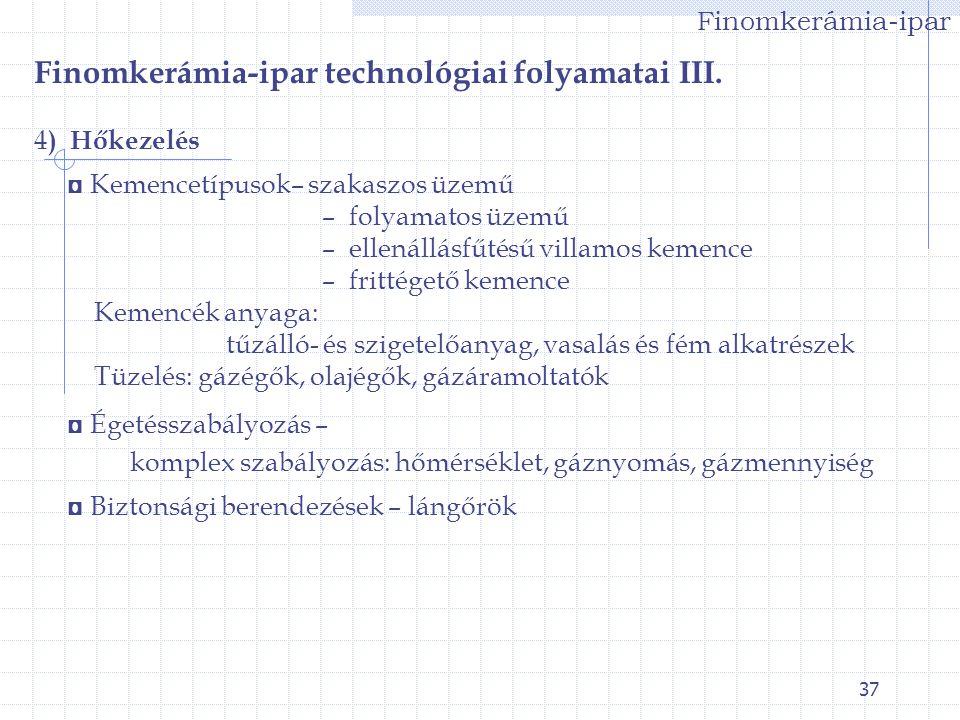 37 Finomkerámia-ipar Finomkerámia-ipar technológiai folyamatai III. 4 ) Hőkezelés ◘ Kemencetípusok– szakaszos üzemű – folyamatos üzemű – ellenállásfűt