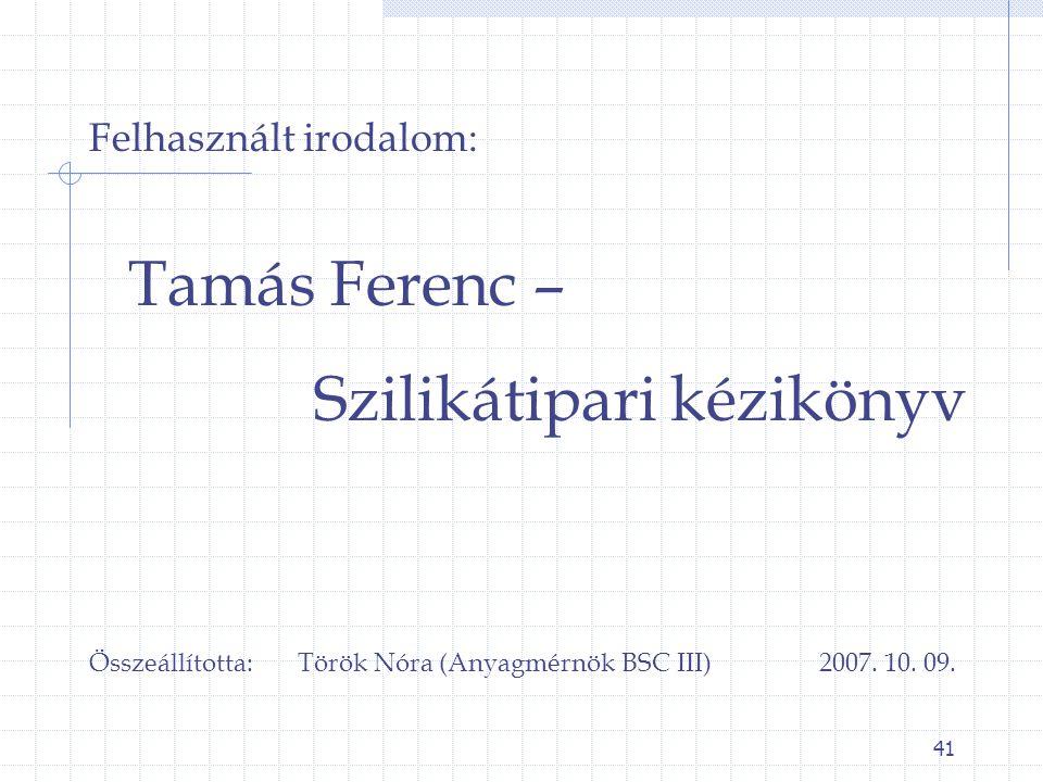 41 Felhasznált irodalom: Tamás Ferenc – Szilikátipari kézikönyv Összeállította: Török Nóra (Anyagmérnök BSC III) 2007. 10. 09.