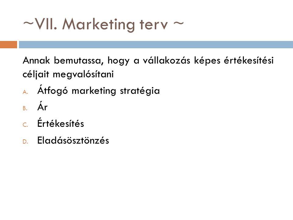 ~VII. Marketing terv ~ Annak bemutassa, hogy a vállakozás képes értékesítési céljait megvalósítani A. Átfogó marketing stratégia B. Ár C. Értékesítés