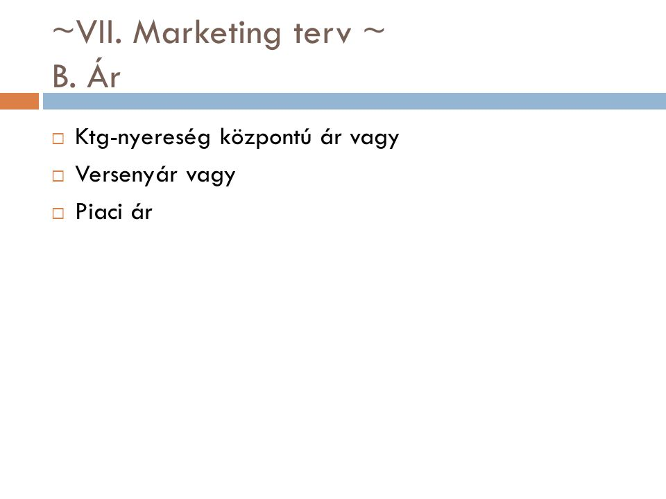~VII. Marketing terv ~ B. Ár  Ktg-nyereség központú ár vagy  Versenyár vagy  Piaci ár