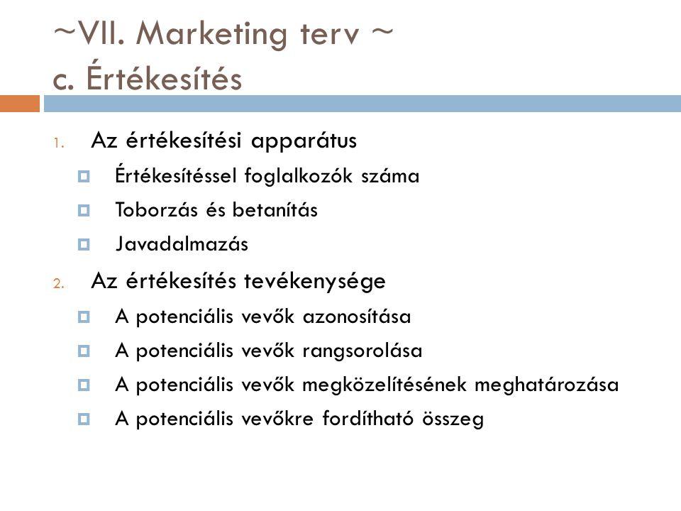 ~VII. Marketing terv ~ c. Értékesítés 1. Az értékesítési apparátus  Értékesítéssel foglalkozók száma  Toborzás és betanítás  Javadalmazás 2. Az ért