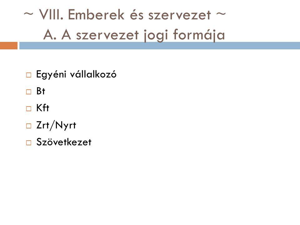 ~ VIII. Emberek és szervezet ~ A. A szervezet jogi formája  Egyéni vállalkozó  Bt  Kft  Zrt/Nyrt  Szövetkezet