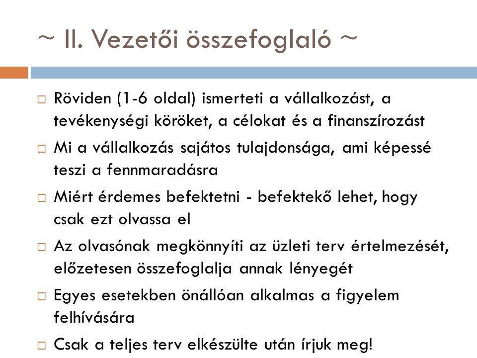 ~ II. Vezetői összefoglaló ~  Röviden (1-6 oldal) ismerteti a vállalkozást, a tevékenységi köröket, a célokat és a finanszírozást  Mi a vállalkozás
