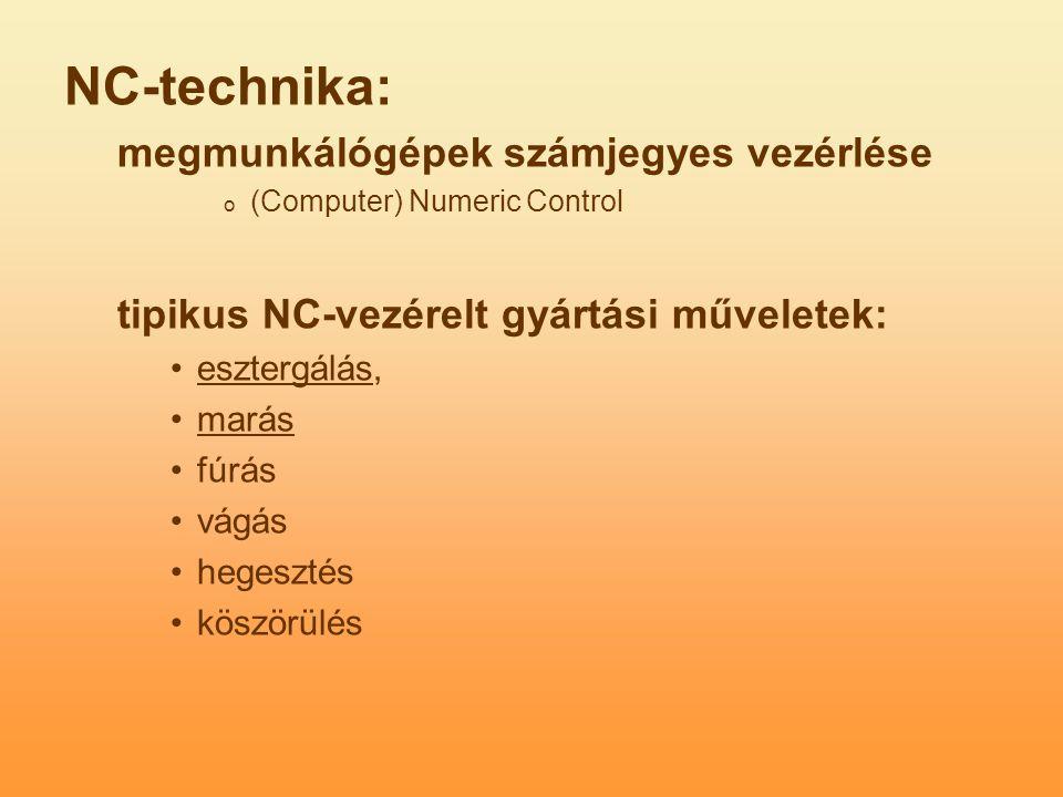 NC-technika: megmunkálógépek számjegyes vezérlése o (Computer) Numeric Control tipikus NC-vezérelt gyártási műveletek: esztergálás, marás fúrás vágás hegesztés köszörülés