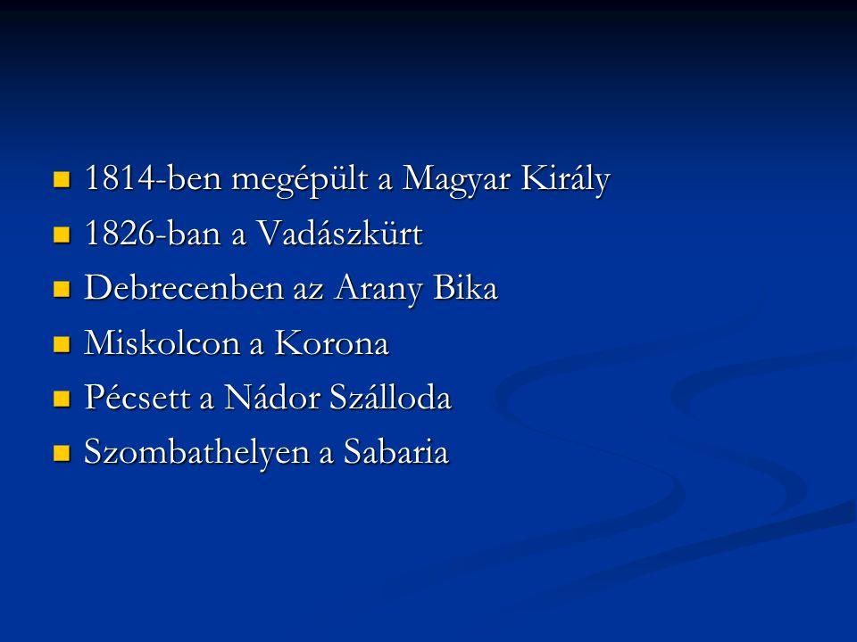 1814-ben megépült a Magyar Király 1814-ben megépült a Magyar Király 1826-ban a Vadászkürt 1826-ban a Vadászkürt Debrecenben az Arany Bika Debrecenben az Arany Bika Miskolcon a Korona Miskolcon a Korona Pécsett a Nádor Szálloda Pécsett a Nádor Szálloda Szombathelyen a Sabaria Szombathelyen a Sabaria