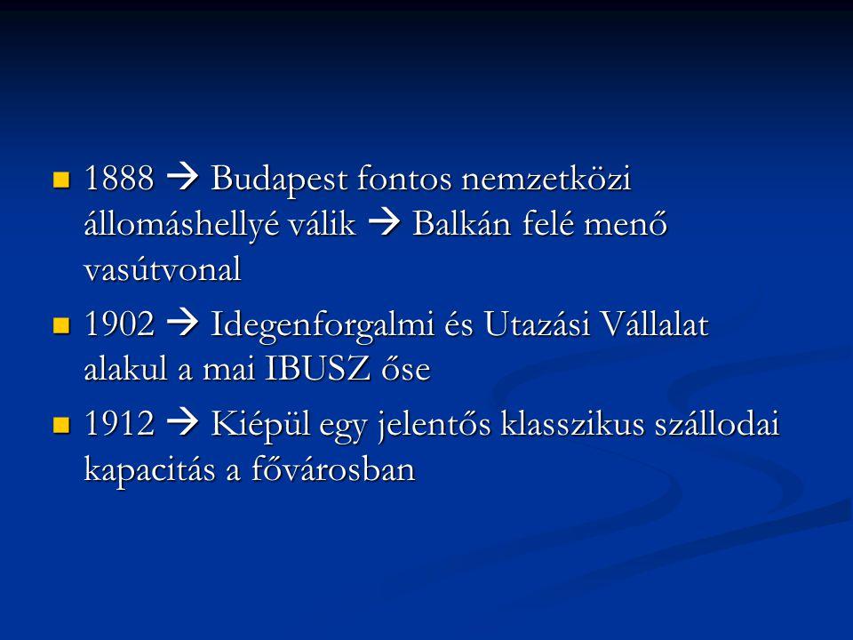 1888  Budapest fontos nemzetközi állomáshellyé válik  Balkán felé menő vasútvonal 1888  Budapest fontos nemzetközi állomáshellyé válik  Balkán felé menő vasútvonal 1902  Idegenforgalmi és Utazási Vállalat alakul a mai IBUSZ őse 1902  Idegenforgalmi és Utazási Vállalat alakul a mai IBUSZ őse 1912  Kiépül egy jelentős klasszikus szállodai kapacitás a fővárosban 1912  Kiépül egy jelentős klasszikus szállodai kapacitás a fővárosban