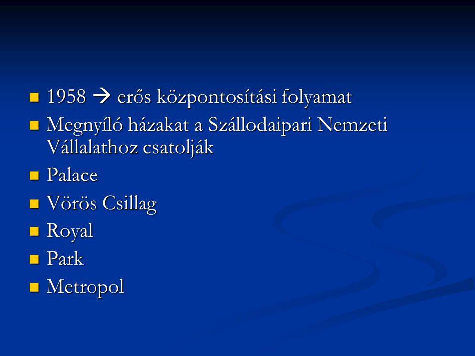1958  erős központosítási folyamat 1958  erős központosítási folyamat Megnyíló házakat a Szállodaipari Nemzeti Vállalathoz csatolják Megnyíló házakat a Szállodaipari Nemzeti Vállalathoz csatolják Palace Palace Vörös Csillag Vörös Csillag Royal Royal Park Park Metropol Metropol
