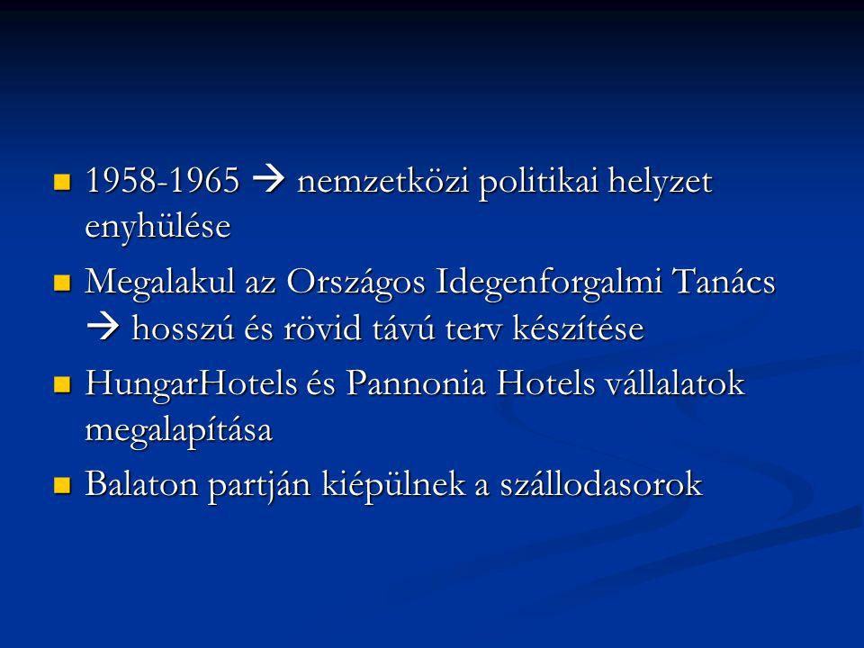 1958-1965  nemzetközi politikai helyzet enyhülése 1958-1965  nemzetközi politikai helyzet enyhülése Megalakul az Országos Idegenforgalmi Tanács  hosszú és rövid távú terv készítése Megalakul az Országos Idegenforgalmi Tanács  hosszú és rövid távú terv készítése HungarHotels és Pannonia Hotels vállalatok megalapítása HungarHotels és Pannonia Hotels vállalatok megalapítása Balaton partján kiépülnek a szállodasorok Balaton partján kiépülnek a szállodasorok