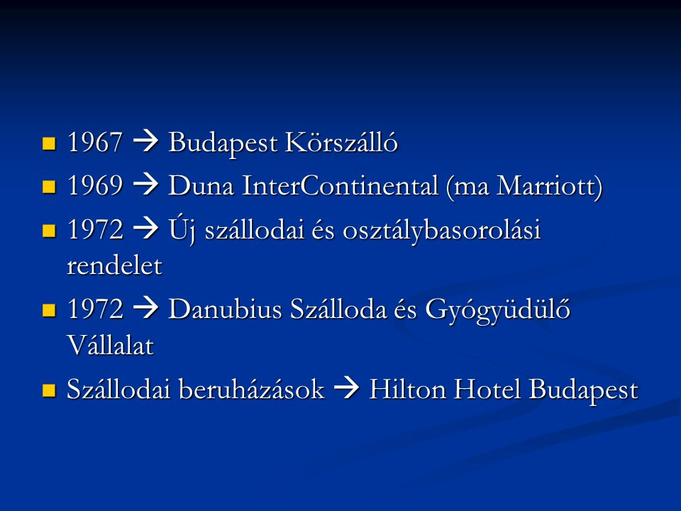 1967  Budapest Körszálló 1967  Budapest Körszálló 1969  Duna InterContinental (ma Marriott) 1969  Duna InterContinental (ma Marriott) 1972  Új szállodai és osztálybasorolási rendelet 1972  Új szállodai és osztálybasorolási rendelet 1972  Danubius Szálloda és Gyógyüdülő Vállalat 1972  Danubius Szálloda és Gyógyüdülő Vállalat Szállodai beruházások  Hilton Hotel Budapest Szállodai beruházások  Hilton Hotel Budapest