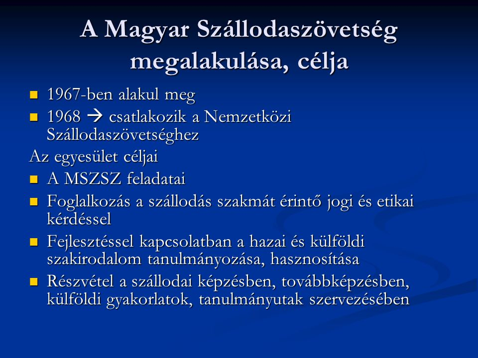A Magyar Szállodaszövetség megalakulása, célja 1967-ben alakul meg 1967-ben alakul meg 1968  csatlakozik a Nemzetközi Szállodaszövetséghez 1968  csatlakozik a Nemzetközi Szállodaszövetséghez Az egyesület céljai A MSZSZ feladatai A MSZSZ feladatai Foglalkozás a szállodás szakmát érintő jogi és etikai kérdéssel Foglalkozás a szállodás szakmát érintő jogi és etikai kérdéssel Fejlesztéssel kapcsolatban a hazai és külföldi szakirodalom tanulmányozása, hasznosítása Fejlesztéssel kapcsolatban a hazai és külföldi szakirodalom tanulmányozása, hasznosítása Részvétel a szállodai képzésben, továbbképzésben, külföldi gyakorlatok, tanulmányutak szervezésében Részvétel a szállodai képzésben, továbbképzésben, külföldi gyakorlatok, tanulmányutak szervezésében