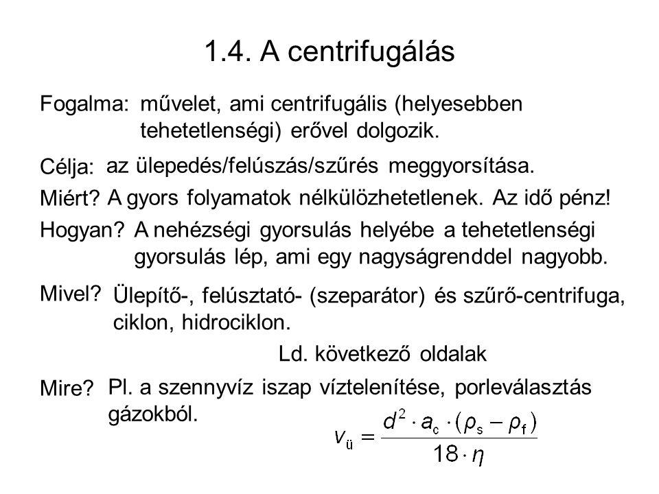 1.4. A centrifugálás Fogalma: Célja: Miért? Hogyan? Mivel? Mire? művelet, ami centrifugális (helyesebben tehetetlenségi) erővel dolgozik. az ülepedés/