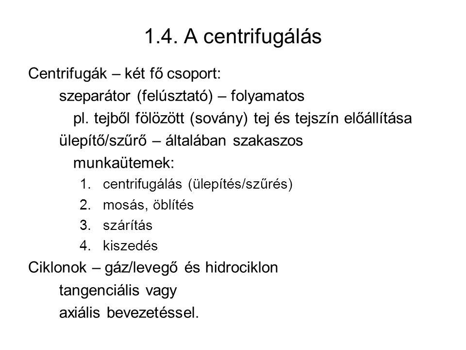 1.4. A centrifugálás Centrifugák – két fő csoport: szeparátor (felúsztató) – folyamatos pl. tejből fölözött (sovány) tej és tejszín előállítása ülepít
