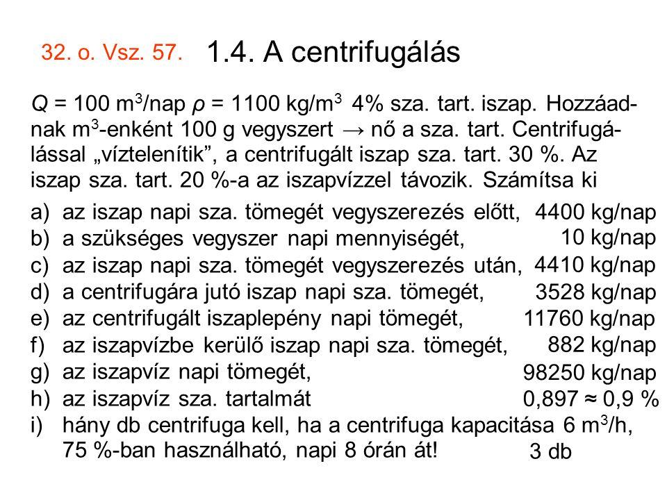 1.4. A centrifugálás Q = 100 m 3 /nap ρ = 1100 kg/m 3 4% sza. tart. iszap. Hozzáad- nak m 3 -enként 100 g vegyszert → nő a sza. tart. Centrifugá- láss