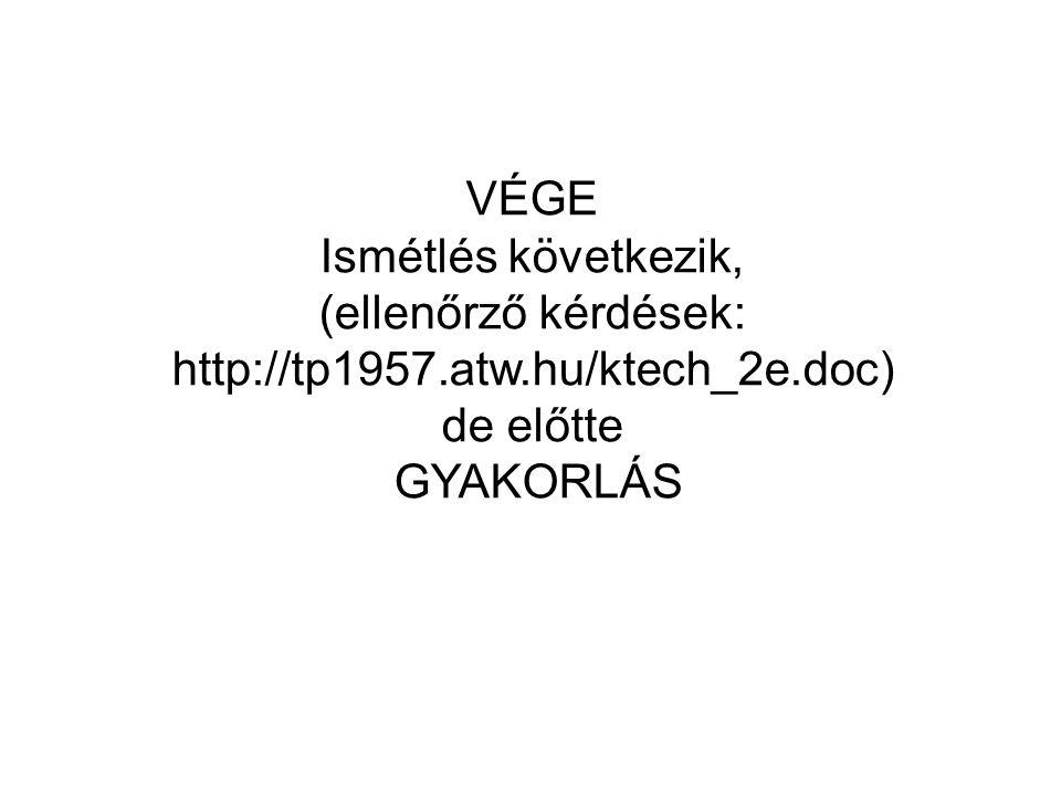 VÉGE Ismétlés következik, (ellenőrző kérdések: http://tp1957.atw.hu/ktech_2e.doc) de előtte GYAKORLÁS