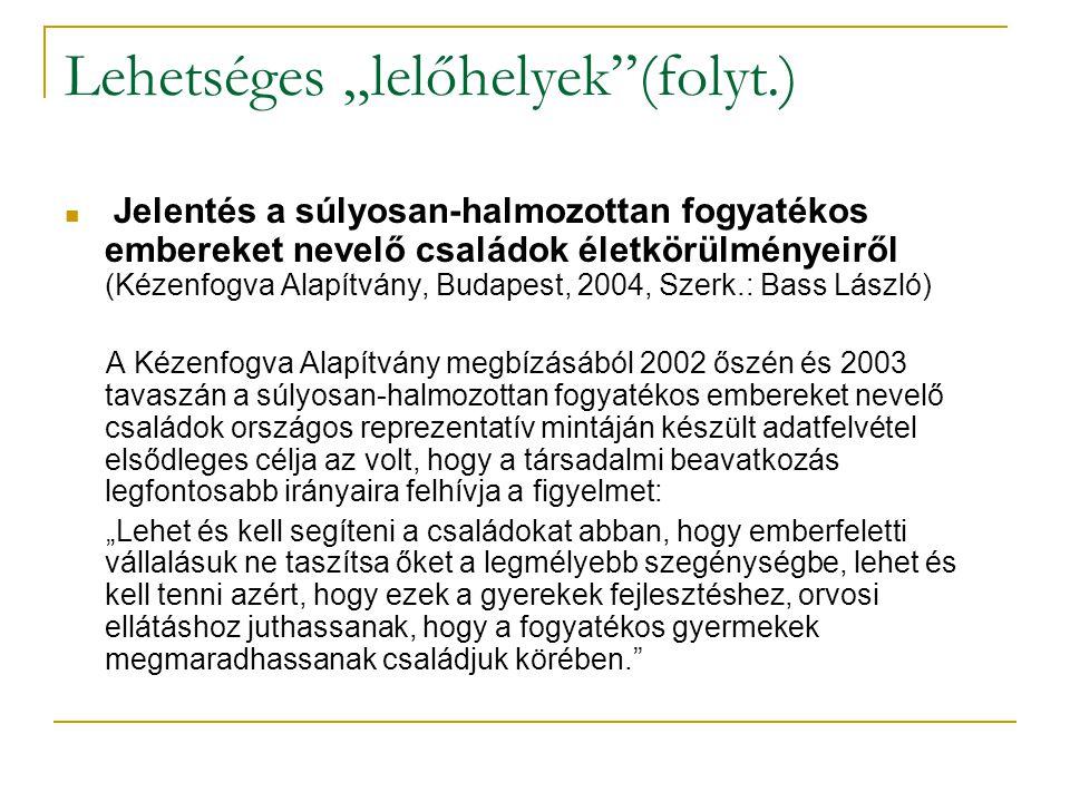 """Lehetséges """"lelőhelyek (folyt.) Jelentés a súlyosan-halmozottan fogyatékos embereket nevelő családok életkörülményeiről (Kézenfogva Alapítvány, Budapest, 2004, Szerk.: Bass László) A Kézenfogva Alapítvány megbízásából 2002 őszén és 2003 tavaszán a súlyosan-halmozottan fogyatékos embereket nevelő családok országos reprezentatív mintáján készült adatfelvétel elsődleges célja az volt, hogy a társadalmi beavatkozás legfontosabb irányaira felhívja a figyelmet: """"Lehet és kell segíteni a családokat abban, hogy emberfeletti vállalásuk ne taszítsa őket a legmélyebb szegénységbe, lehet és kell tenni azért, hogy ezek a gyerekek fejlesztéshez, orvosi ellátáshoz juthassanak, hogy a fogyatékos gyermekek megmaradhassanak családjuk körében."""