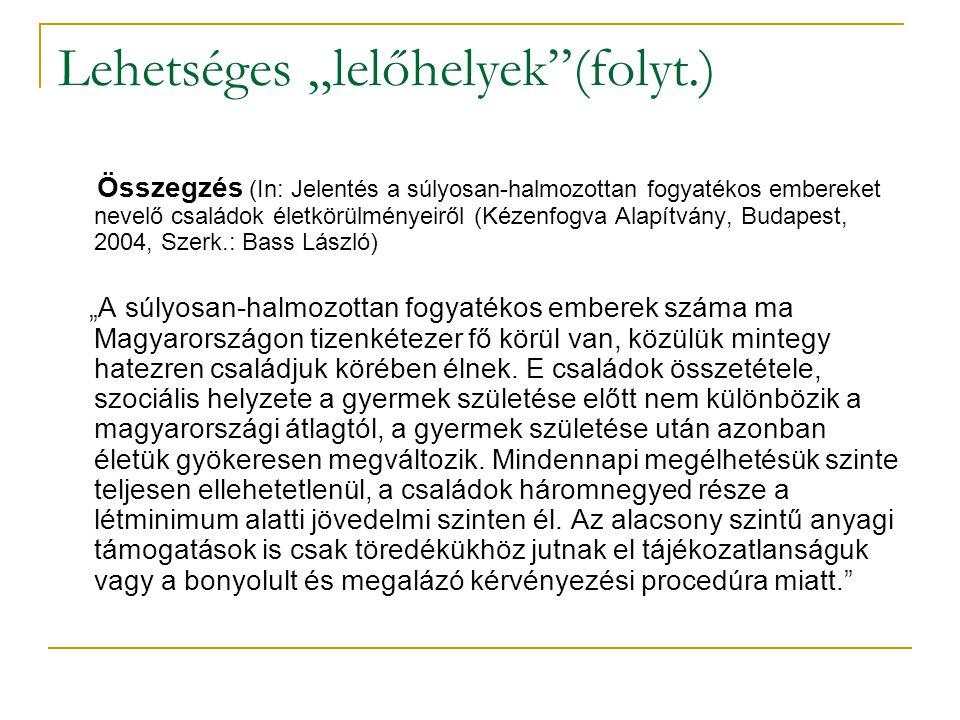 """Lehetséges """"lelőhelyek (folyt.) Összegzés (In: Jelentés a súlyosan-halmozottan fogyatékos embereket nevelő családok életkörülményeiről (Kézenfogva Alapítvány, Budapest, 2004, Szerk.: Bass László) """"A súlyosan-halmozottan fogyatékos emberek száma ma Magyarországon tizenkétezer fő körül van, közülük mintegy hatezren családjuk körében élnek."""