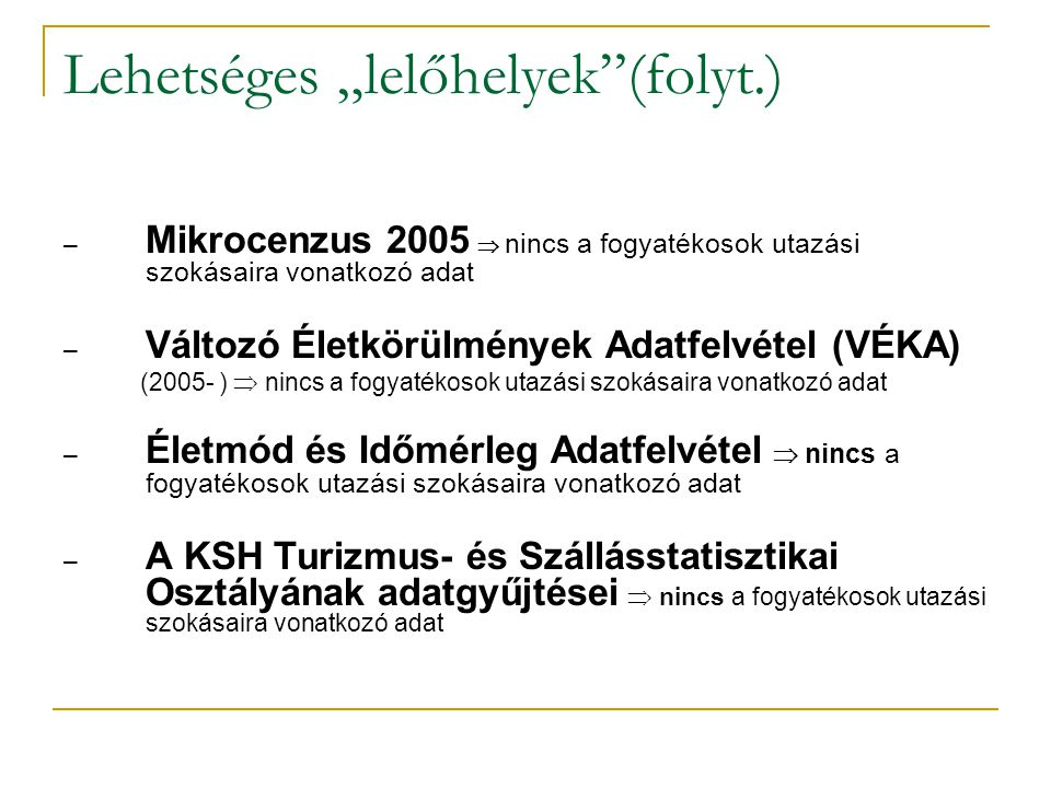 """Lehetséges """"lelőhelyek (folyt.) – Mikrocenzus 2005  nincs a fogyatékosok utazási szokásaira vonatkozó adat – Változó Életkörülmények Adatfelvétel (VÉKA) (2005- )  nincs a fogyatékosok utazási szokásaira vonatkozó adat – Életmód és Időmérleg Adatfelvétel  nincs a fogyatékosok utazási szokásaira vonatkozó adat – A KSH Turizmus- és Szállásstatisztikai Osztályának adatgyűjtései  nincs a fogyatékosok utazási szokásaira vonatkozó adat"""