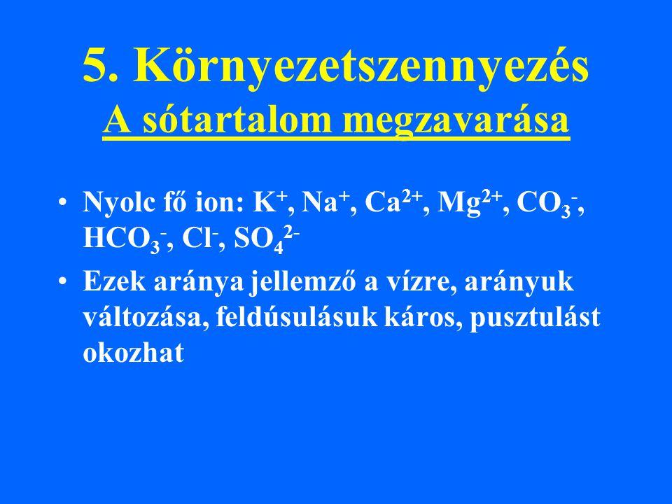 5. Környezetszennyezés A sótartalom megzavarása Nyolc fő ion: K +, Na +, Ca 2+, Mg 2+, CO 3 -, HCO 3 -, Cl -, SO 4 2- Ezek aránya jellemző a vízre, ar