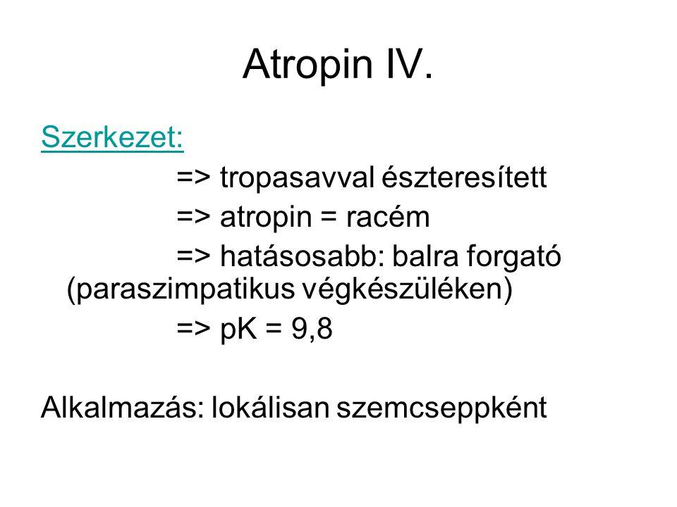 Atropin IV. Szerkezet: => tropasavval észteresített => atropin = racém => hatásosabb: balra forgató (paraszimpatikus végkészüléken) => pK = 9,8 Alkalm