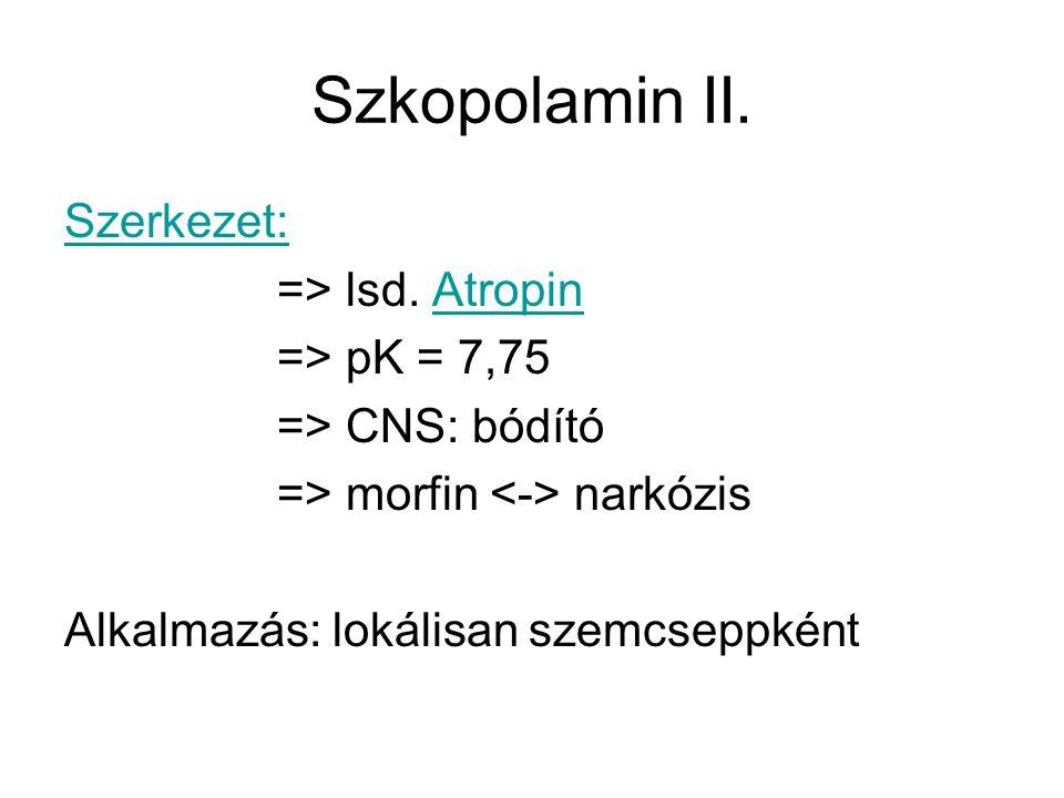 Szkopolamin II. Szerkezet: => lsd. AtropinAtropin => pK = 7,75 => CNS: bódító => morfin narkózis Alkalmazás: lokálisan szemcseppként
