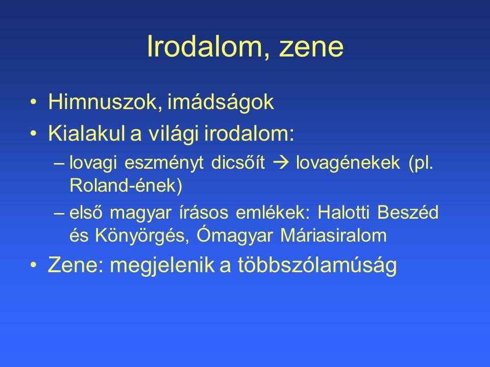 Irodalom, zene Himnuszok, imádságok Kialakul a világi irodalom: –lovagi eszményt dicsőít  lovagénekek (pl. Roland-ének) –első magyar írásos emlékek: