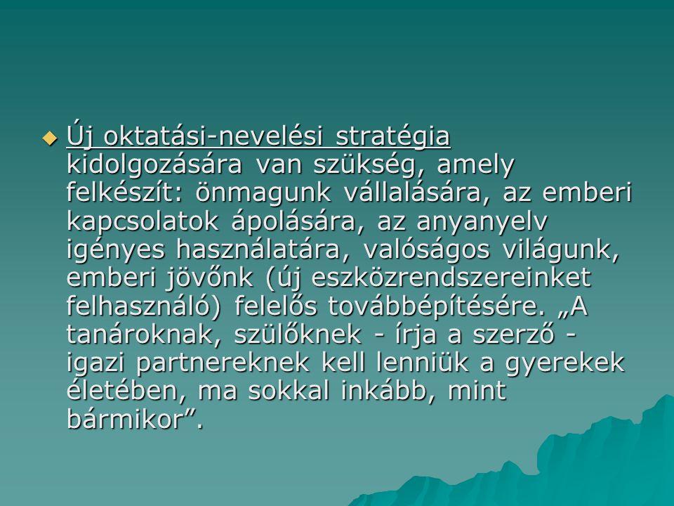  Új oktatási-nevelési stratégia kidolgozására van szükség, amely felkészít: önmagunk vállalására, az emberi kapcsolatok ápolására, az anyanyelv igé