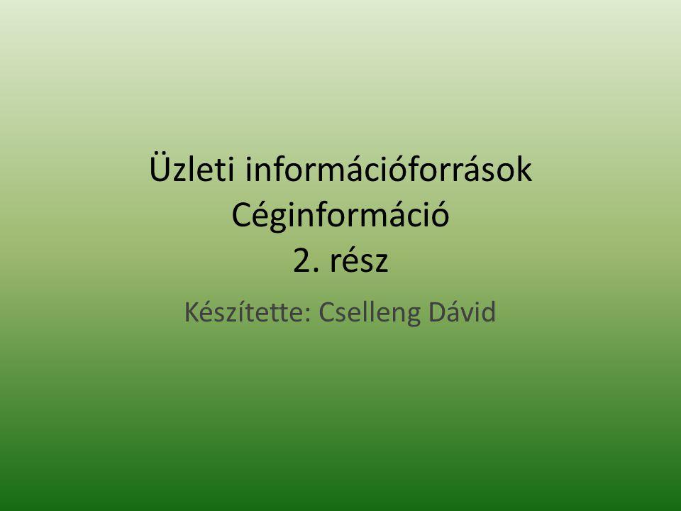 Üzleti információforrások Céginformáció 2. rész Készítette: Cselleng Dávid