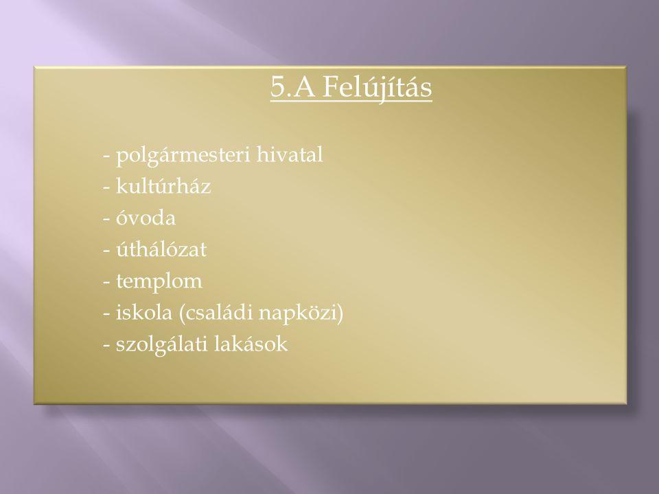 5.A Felújítás - polgármesteri hivatal - kultúrház - óvoda - úthálózat - templom - iskola (családi napközi) - szolgálati lakások
