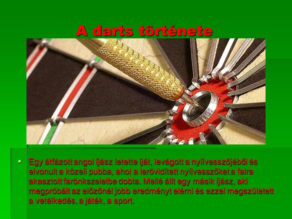 A darts története EEEEgy átfázott angol íjász letette íját, levágott a nyílvesszőjéből és elvonult a közeli pubba, ahol a lerövidített nyílvesszőket a falra akasztott farönkszeletbe dobta.