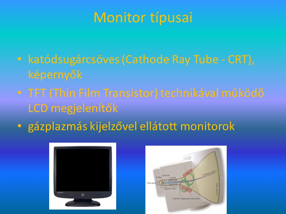 Monitor típusai katódsugárcsöves (Cathode Ray Tube - CRT), képernyők TFT (Thin Film Transistor) technikával mûködõ LCD megjelenítők gázplazmás kijelző