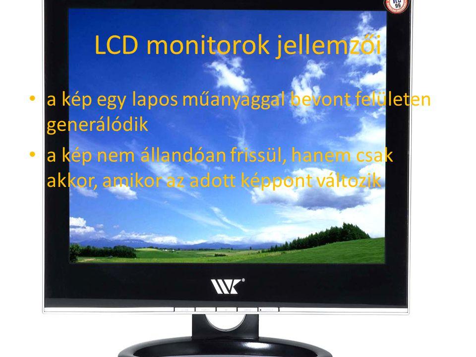 LCD monitorok előnyei, hátrányai Előny Lényegesen jobban kímélik a szemet, mint a katódsugárcsöves monitorok Sugárzásuk lényegében 0 Alacsonyabb fogyasztás Hátrány hogy ha nem szemből nézzük őket, akkor a kép kevésbé élvezhető Magasabb ár