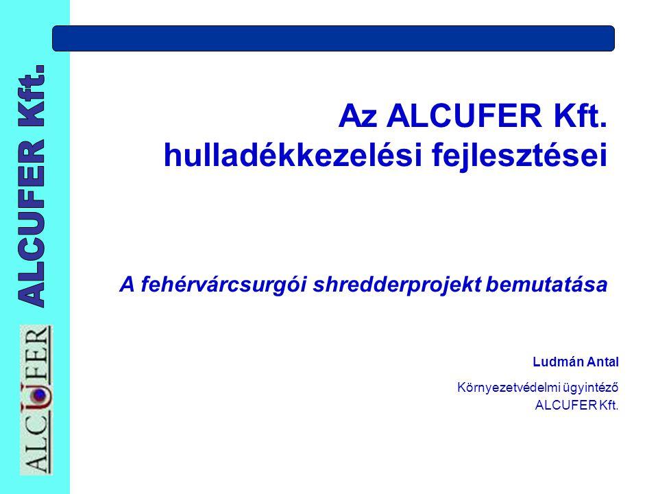 Az ALCUFER Kft. hulladékkezelési fejlesztései A fehérvárcsurgói shredderprojekt bemutatása Ludmán Antal Környezetvédelmi ügyintéző ALCUFER Kft.
