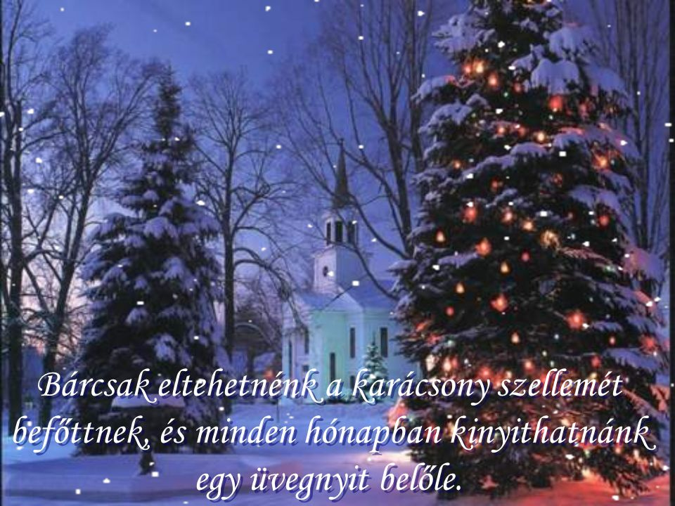 Bárcsak eltehetnénk a karácsony szellemét befőttnek, és minden hónapban kinyithatnánk egy üvegnyit belőle.