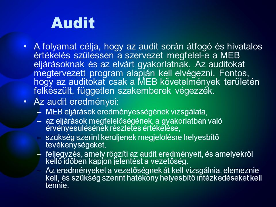Audit Az OHSAS 18001 (MSZ 28001) követelményei –A szervezetnek auditprogramot és eljárásokat kell létrehoznia és fenntartania a MEBIR időközönként elvégzendő auditjára –annak meghatározásához, hogy a MEBIR megfelel-e a tervezett MEB irányítás intézkedéseinek, beleértve a szabvány követelményeit megfelelően lett-e bevezetve és fenntartva eredményesen valósítja-e meg a szervezet politikáját és céljait –az előző auditok eredményeinek átvizsgálásához –tájékoztatás nyújtásához az auditok eredményeiről a vezetés számára