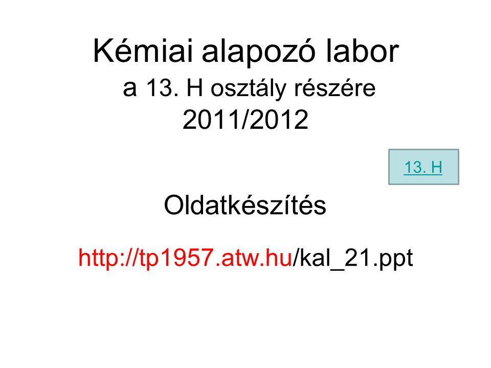 Kémiai alapozó labor a 13. H osztály részére 2011/2012 Oldatkészítés http://tp1957.atw.hu/kal_21.ppt 13. H