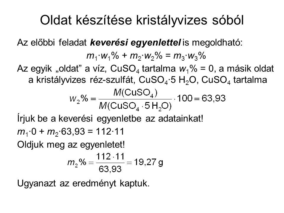 """Oldat készítése kristályvizes sóból Az előbbi feladat keverési egyenlettel is megoldható: m 1 ·w 1 % + m 2 ·w 2 % = m 3 ·w 3 % Az egyik """"oldat a víz, CuSO 4 tartalma w 1 % = 0, a másik oldat a kristályvizes réz-szulfát, CuSO 4 ·5 H 2 O, CuSO 4 tartalma Írjuk be a keverési egyenletbe az adatainkat."""