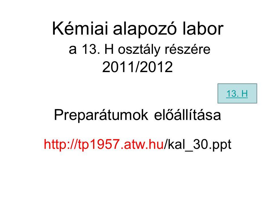 Kémiai alapozó labor a 13. H osztály részére 2011/2012 Preparátumok előállítása http://tp1957.atw.hu/kal_30.ppt 13. H
