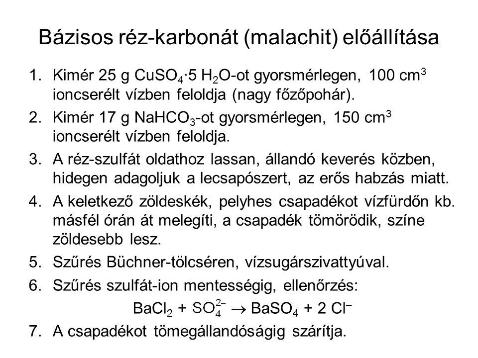 Bázisos réz-karbonát (malachit) előállítása 1.Kimér 25 g CuSO 4 ·5 H 2 O-ot gyorsmérlegen, 100 cm 3 ioncserélt vízben feloldja (nagy főzőpohár). 2.Kim
