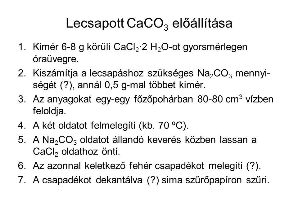 Lecsapott CaCO 3 előállítása 8.A csapadékot ioncserélt vízzel mossa (?), ellenőrzi a lecsepegő szűrlet klorid-ion mentességét: Ag + + Cl –  AgCl 9.A csapadékot óraüvegen 105 ºC-on tömegállandóságig szárítja.