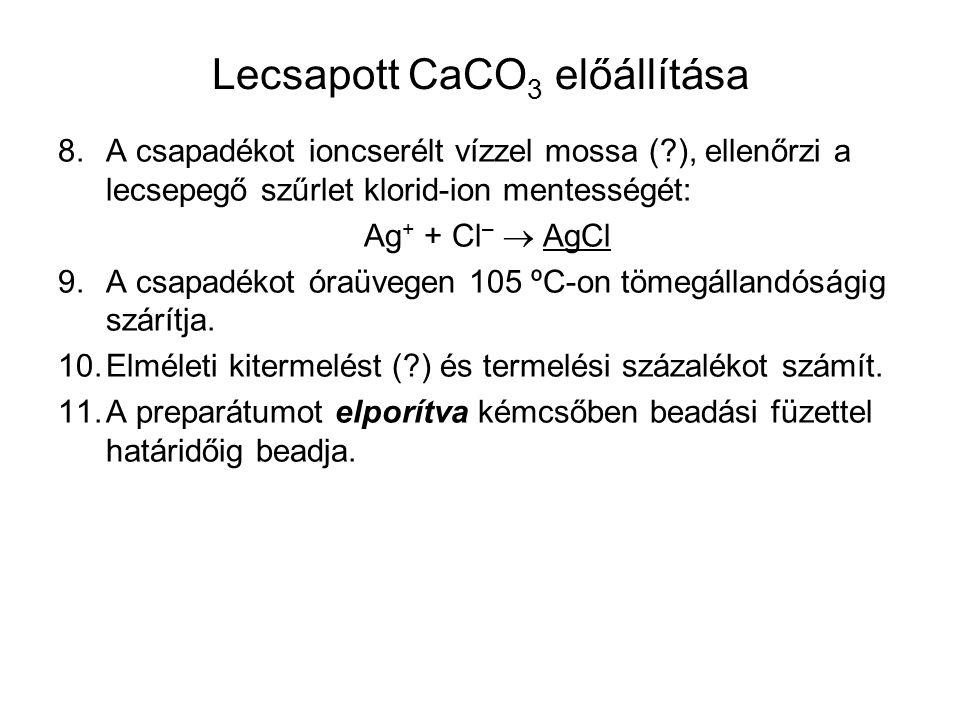Lecsapott CaCO 3 előállítása 8.A csapadékot ioncserélt vízzel mossa (?), ellenőrzi a lecsepegő szűrlet klorid-ion mentességét: Ag + + Cl –  AgCl 9.A