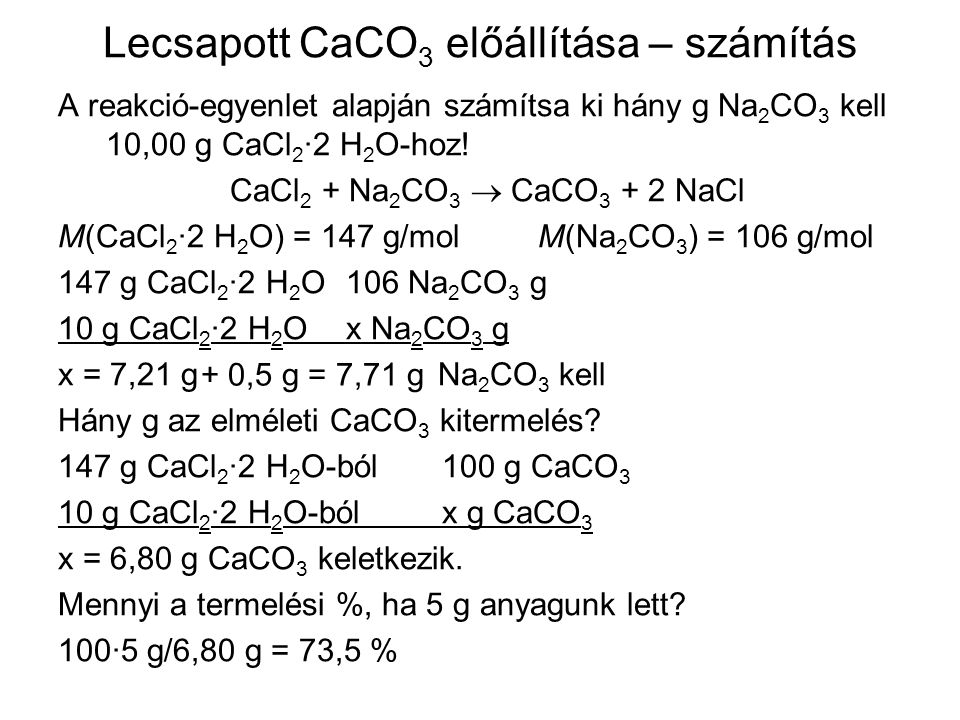 Lecsapott CaCO 3 előállítása – számítás A reakció-egyenlet alapján számítsa ki hány g Na 2 CO 3 kell 10,00 g CaCl 2 ·2 H 2 O-hoz! CaCl 2 + Na 2 CO 3 